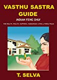 VASTHU SASTRA GUIDE: Indian Feng Shui – For Health, Wealth, Happiness, Harmonious Living & World Peace