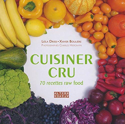 Cuisiner cru: 70 recettes Raw Food par Xavier Boulière