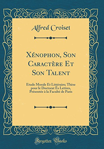X'Nophon, Son Caract're Et Son Talent: Tude Morale Et Litt'raire; Th'se Pour Le Doctorat S Lettres, PR'Sent'e La Facult' de Paris (Classic Reprint)
