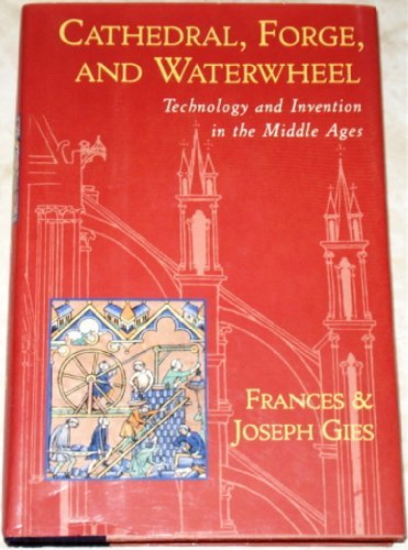 Cathedral, Forge, and Waterwheel: Technology and Invention in the Middle Ages by Frances Gies