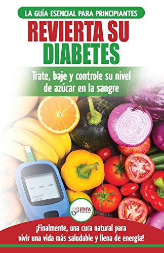 Revierta su diabetes: Guía de dieta natural para principiantes para revertir la diabetes: cure, reduzca y controle su nivel de azúcar en la sangre (libro en español / Reverse Diabetes Spanish Book)
