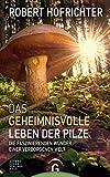 Das geheimnisvolle Leben der Pilze: Die faszinierenden Wunder einer verborgenen Welt - Robert Hofrichter