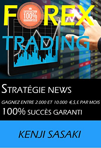 FOREX TRADING STRATÉGIE NEWS GAGNEZ ENTRE 2 000 ET 10 000 €, $, £ PAR MOIS: Stratégie NEWS, Trader avec Plus de 40 Ans d'Expérience, Intraday Trading System par Kenji  Sasaki
