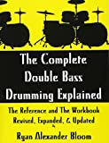 The Complete Double Bass Drumming Explained: The Reference and The Workbook - Revised, Expanded, Updated