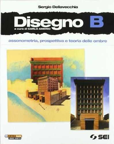 Disegno. Vol. B: Assonometria, prospettiva e teoria delle ombre. Con espansione online. Per le Scuole superiori