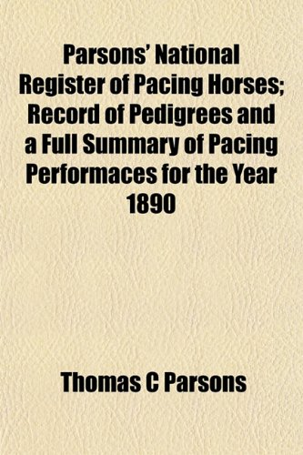 Parsons' National Register of Pacing Horses; Record of Pedigrees and a Full Summary of Pacing Performaces for the Year 1890