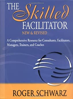 The Skilled Facilitator: A Comprehensive Resource for Consultants, Facilitators, Managers, Trainers, and Coaches by [Schwarz, Roger]