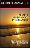 FRASES E PENSAMENTOS INTERESSANTES: INSPIRA��ES PARA UMA VIDA MELHOR (INSPIRA��ES PARA VIDA) (Portuguese Edition)