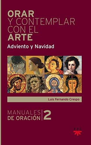 Orar Y Contemplar Con El Arte. Adviento Y Navidad (Manuales de Oración) por Luis Fernando Crespo