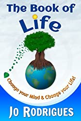 The Book of Life: Change your Mind and Change your Life! (Practical Guide; Happiness; Abundance; Success; Goals; Freedom; Personal Power; Communication; ... Guilt; Depression) (The Book of Series 1)