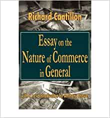 essay on the nature of commerce in general by richard cantillon First edition of cantillon's great work cantillon, richard - essai sur la nature du commerce ed général but his work became obscured in the english- speaking world until ws jevons re-introduced him in his essay richard cantillon and the nationality of political economy in the contemporary review ( 1881.