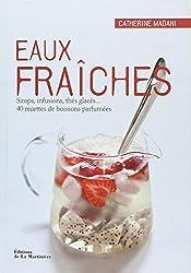 Eaux fraîches : Sirops, infusions, thés glacés... 40 recettes de boissons parfumées