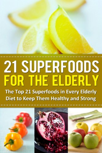 21 Superfoods for the Elderly: The Top 21 Superfoods in Every Elderly Diet to Keep Them Healthy and Strong