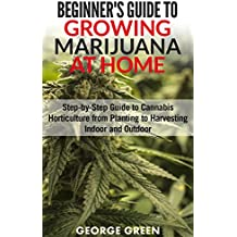 Beginner's Guide to Growing Marijuana at Home: Step-by-Step Guide to Cannabis Horticulture from Planting to Harvesting Indoor and Outdoor (English Edition)