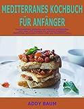 Mediterranes Kochbuch für Anfänger: Das komplette einfache und reichlich vollständige Jahr über 199 Rezepte für schnelle köstliche Mahlzeiten, gesundes Leben, Diät und Gewicht-Verlust