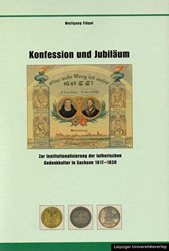 Konfession und Jubiläum: Zur Institutionalisierung der lutherischen Gedenkkultur in Sachsen 1617-1830