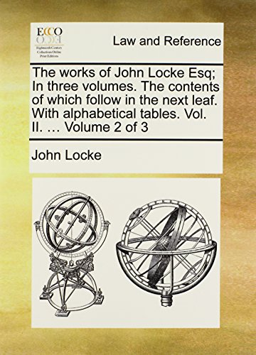 The works of John Locke Esq; In three volumes. The contents of which follow in the next leaf. With alphabetical tables. Vol. II. ...  Volume 2 of 3 por John Locke