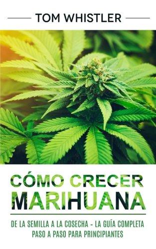 Cómo crecer marihuana: De la semilla a la cosecha – La Guía completa paso a paso para principiantes (Marijuana en Español/Spanish Book) por Tom Whistler
