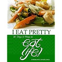I EAT PRETTY: 30 Days & Ways to EAT LIFE!