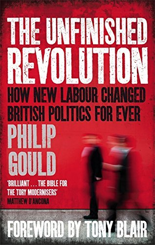 The Unfinished Revolution: How New Labour Changed British Politics Forever by Gould, Philip (September 22, 2011) Paperback
