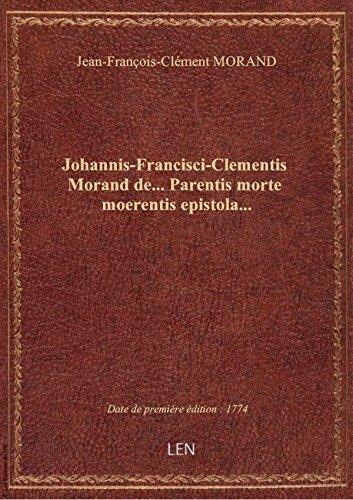 Johannis-Francisci-Clementis Morand de Parentis morte moerentis epistola