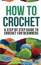 How to Crochet: A Step By Step Guide to Crochet for Beginners by How to Crochet (2014-01-16)