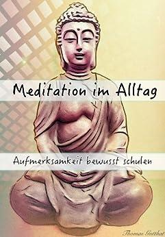 Meditation im Alltag - Aufmerksamkeit bewusst schulen von [Gutthat, Thomas]