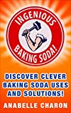 Ingenious Baking Soda!: Discover Clever Baking Soda Secret Uses and Solutions for Your Hygiene, Better Health and Home Cleaning Hacks (DIY Remedies, Green cleaning recipes, Household tips)