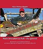 Nach Jerusalem zu Fuß - Du spinnst!: Wundersame und wunderbare Erlebnisse auf meinem Pilgerweg von Degerloch nach Jerusalem 2004-2014