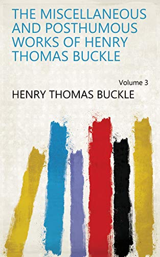 The Miscellaneous and Posthumous Works of Henry Thomas Buckle Volume 3 (English Edition)