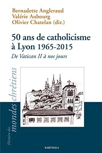 50 Ans de Catholicisme a Lyon 1965-2015 par Bernadette Angleraud, Valérie Aubourg, Olivier Chatelan, Collectif