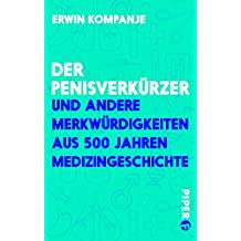 Der Penisverkürzer: und andere Merkwürdigkeiten aus 500 Jahren Medizingeschichte (Piper Taschenbuch 27273)