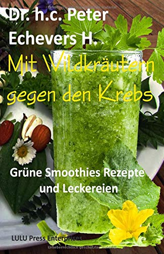 Mit Wildkräutern gegen den Krebs: Grüne Smoothies, Rezepte und Leckereien (Gesünder leben, Band 4) (Smoothies Krebs)