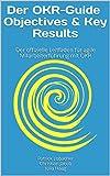 Der OKR-Guide - Objectives & Key Results: Der offizielle Leitfaden für agile Mitarbeiterführung mit OKR