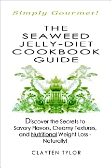 The Seaweed Jelly-Diet Cookbook Guide: Discover the Secrets to Savory Flavors, Creamy Textures, and Nutritional Weight Loss - Naturally! (English Edition) par [Tylor, Clayten]
