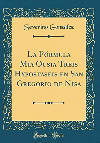 La Fórmula Mia Ousia Treis Hypostaseis en San Gregorio de Nisa (Classic Reprint)