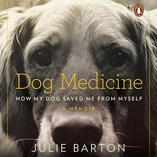 Dog Medicine: How My Dog Saved Me from Myself - Julie Barton - Unabridged