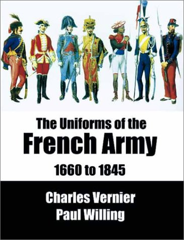 Uniforms of the French Army from 1660 to 1845 par Paul Willing