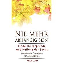 Nie mehr abhängig sein: Finde Hintergründe und Heilung der Sucht - Verstehen und Überwinden von Abhängigkeiten (German Edition)