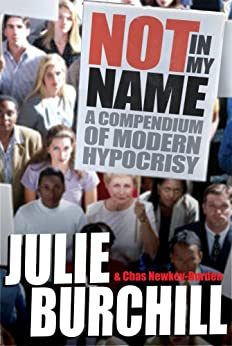 Not in My Name: A Compendium of Modern Hypocrisy by [Newkey-Burden, Chas, Burchill, Julie]