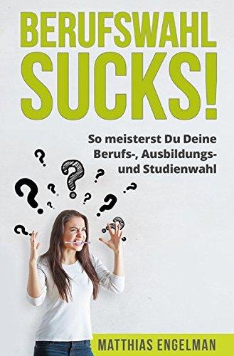 BERUFSWAHL SUCKS!: So meisterst Du Deine Berufswahl, Ausbildungswahl und Studienwahl