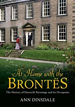 At Home with the Brontes: The History of Haworth Parsonage & Its Occupants by [Dinsdale, Ann]