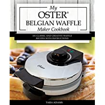 My Oster Belgian Waffle Maker Cookbook: 101 Classic and Creative Waffle Recipes with Instructions (Oster Waffle Maker Recipes) (English Edition)