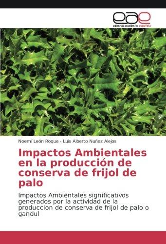 Impactos Ambientales en la producción de conserva de frijol de palo: Impactos Ambientales significativos generados por la actividad de la produccion de conserva de frijol de palo o gandul por Noemí León Roque