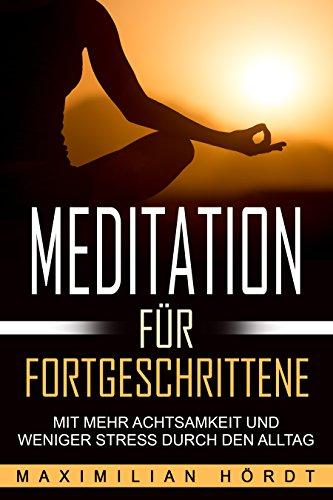Meditation: Meditation für Fortgeschrittene - Mit mehr Achtsamkeit und weniger Stress durch den Alltag