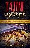 Tajine vegetarisch: Das Tajine Kochbuch: Traditionell orientalische Tajine Rezepte aus Marokko -ohne Fleisch-