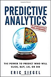 Predictive Analytics: The Power to Predict Who Will Click, Buy, Lie, or Die by Eric Siegel (2013-02-19)