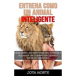 Entrena como un Animal Inteligente: Descubre las mentiras y dogmas del fitness. Alcanza un cuerpo atractivo y saludable