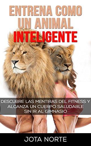 Entrena como un Animal Inteligente: Descubre las mentiras y dogmas ...