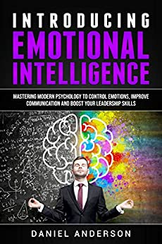 Introducing Emotional Intelligence: Mastering Modern Psychology to Control Emotions, Improve Communication and Boost your Leadership Skills (Mastery Emotional ... and Soft Skills Book 1) (English Edition) di [Anderson, Daniel]